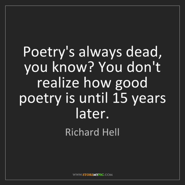 Richard Hell: Poetry's always dead, you know? You don't realize how...