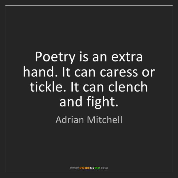 Adrian Mitchell: Poetry is an extra hand. It can caress or tickle. It...
