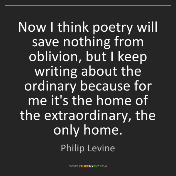 Philip Levine: Now I think poetry will save nothing from oblivion, but...