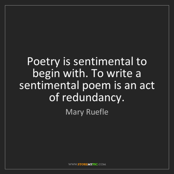 Mary Ruefle: Poetry is sentimental to begin with. To write a sentimental...