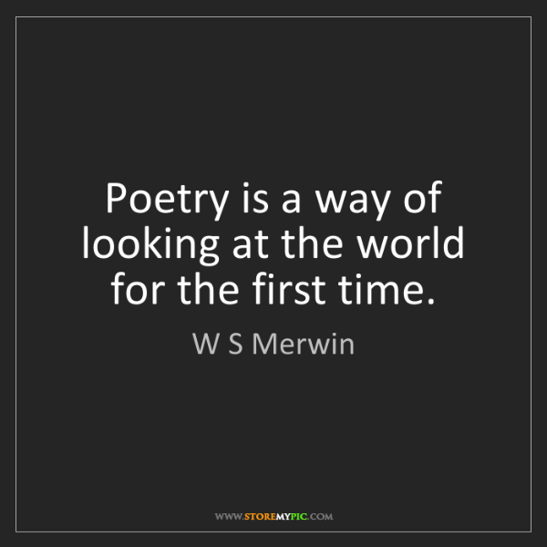 W S Merwin: Poetry is a way of looking at the world for the first...