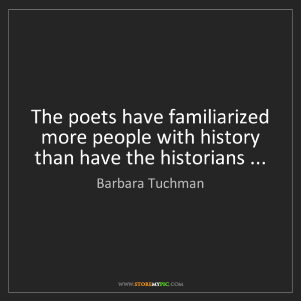 Barbara Tuchman: The poets have familiarized more people with history...