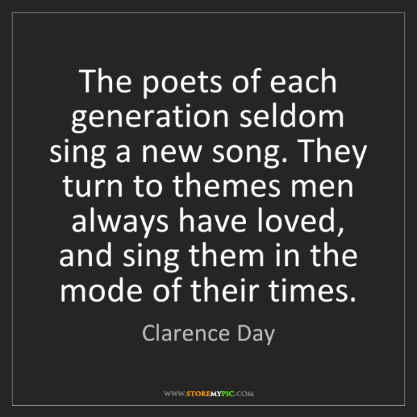 Clarence Day: The poets of each generation seldom sing a new song....
