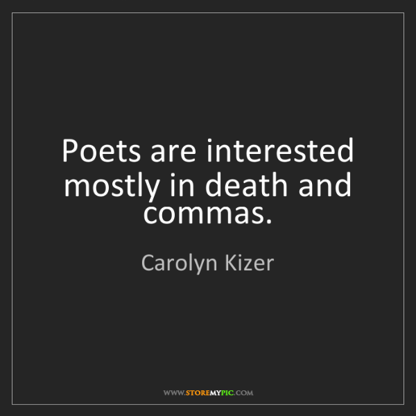 Carolyn Kizer: Poets are interested mostly in death and commas.
