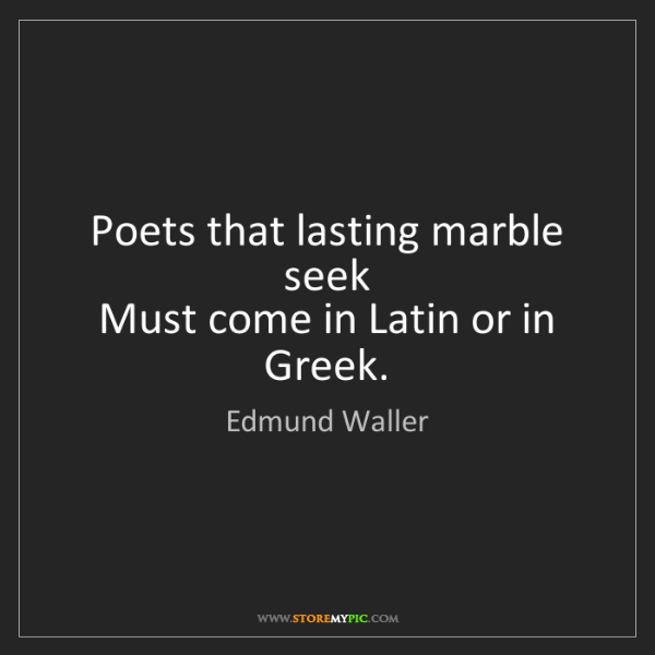 Edmund Waller: Poets that lasting marble seek   Must come in Latin or...