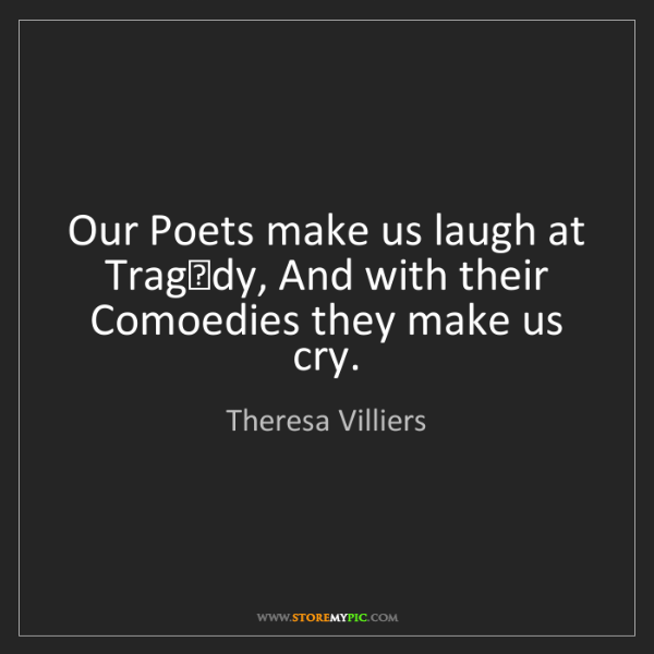 Theresa Villiers: Our Poets make us laugh at Tragedy, And with their Comoedies...