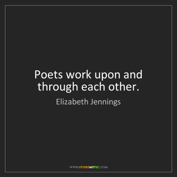 Elizabeth Jennings: Poets work upon and through each other.