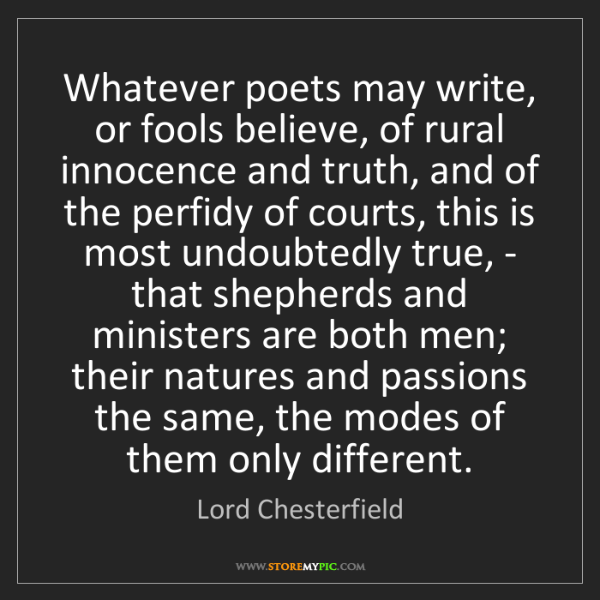 Lord Chesterfield: Whatever poets may write, or fools believe, of rural...