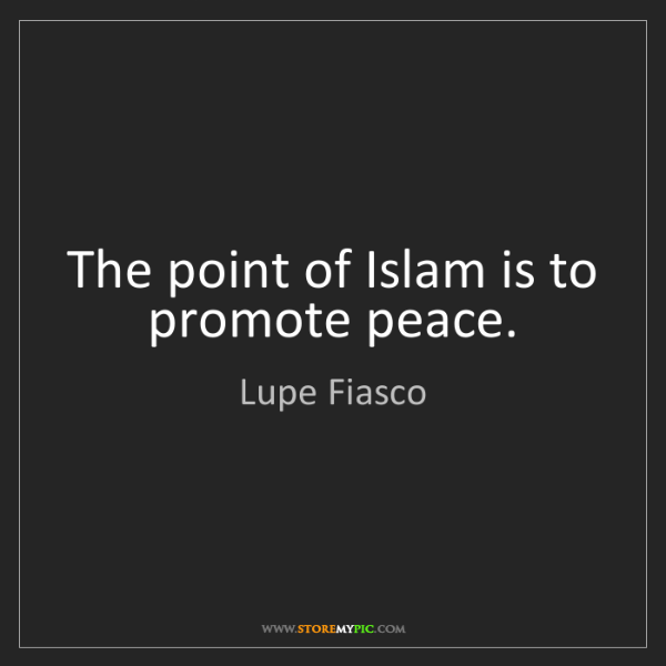 Lupe Fiasco: The point of Islam is to promote peace.