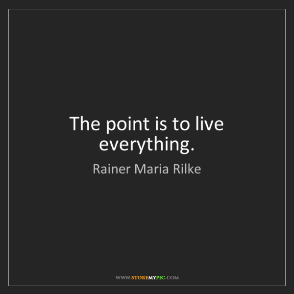 Rainer Maria Rilke: The point is to live everything.