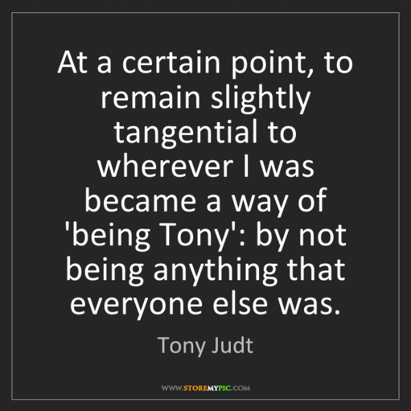 Tony Judt: At a certain point, to remain slightly tangential to...