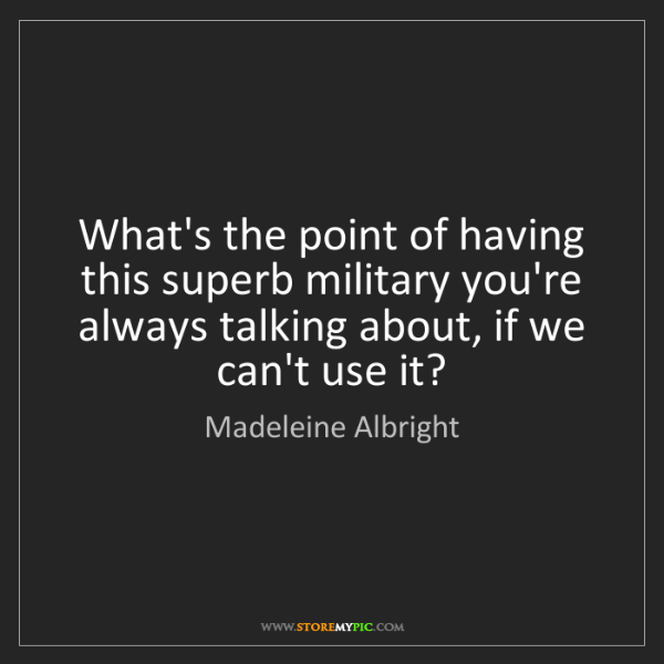 Madeleine Albright: What's the point of having this superb military you're...