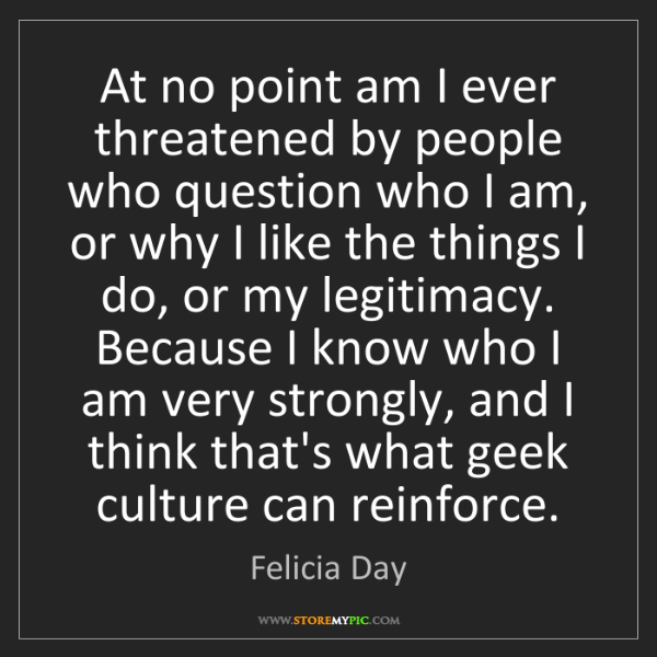 Felicia Day: At no point am I ever threatened by people who question...