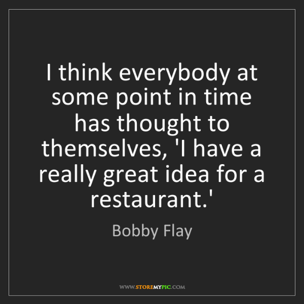 Bobby Flay: I think everybody at some point in time has thought to...