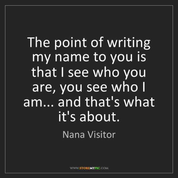 Nana Visitor: The point of writing my name to you is that I see who...
