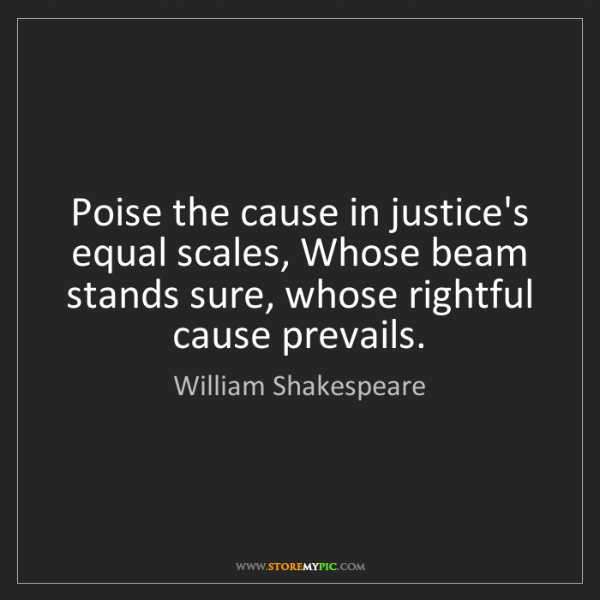 William Shakespeare: Poise the cause in justice's equal scales, Whose beam...
