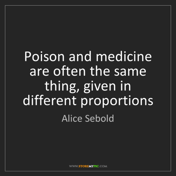 Alice Sebold: Poison and medicine are often the same thing, given in...