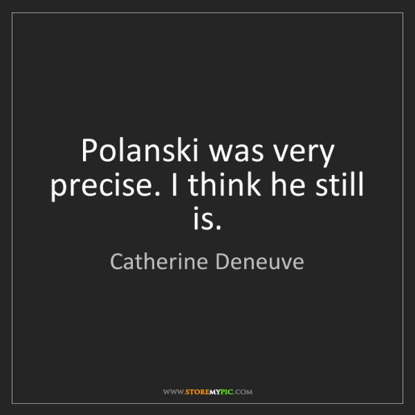 Catherine Deneuve: Polanski was very precise. I think he still is.