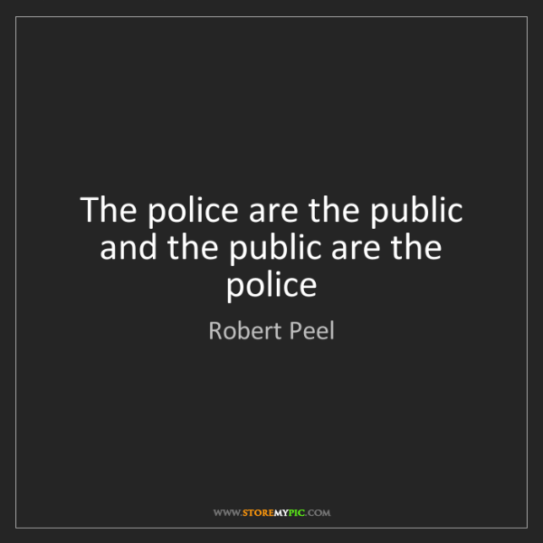 Robert Peel: The police are the public and the public are the police