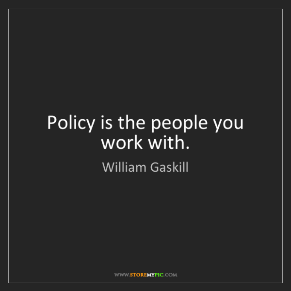 William Gaskill: Policy is the people you work with.