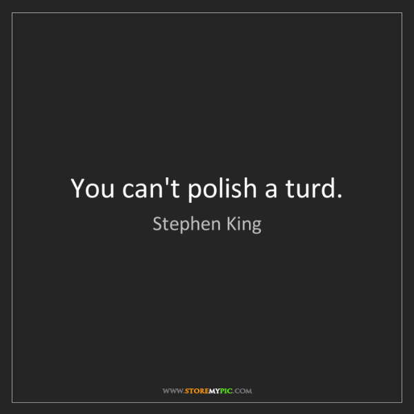 Stephen King: You can't polish a turd.
