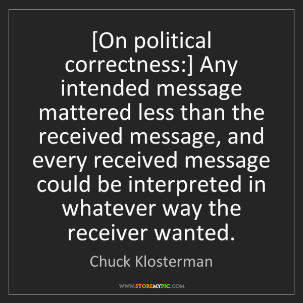 Chuck Klosterman: [On political correctness:] Any intended message mattered...