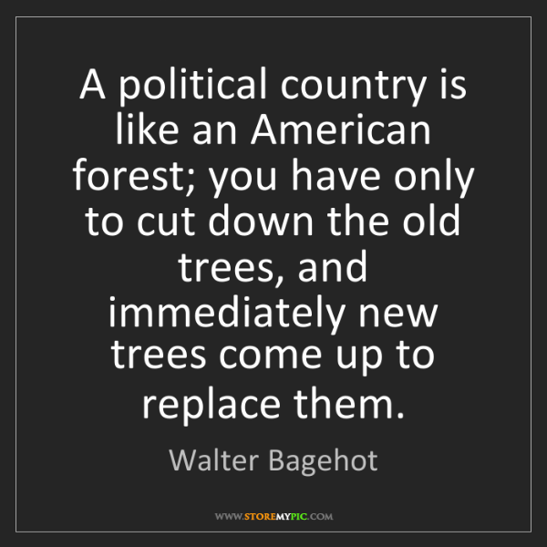 Walter Bagehot: A political country is like an American forest; you have...