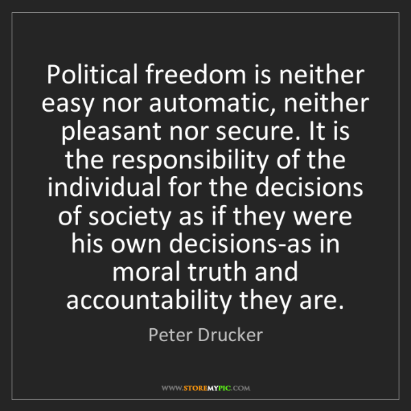 Peter Drucker: Political freedom is neither easy nor automatic, neither...