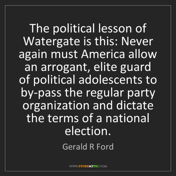 Gerald R Ford: The political lesson of Watergate is this: Never again...