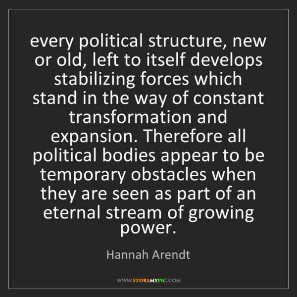 Hannah Arendt: every political structure, new or old, left to itself...