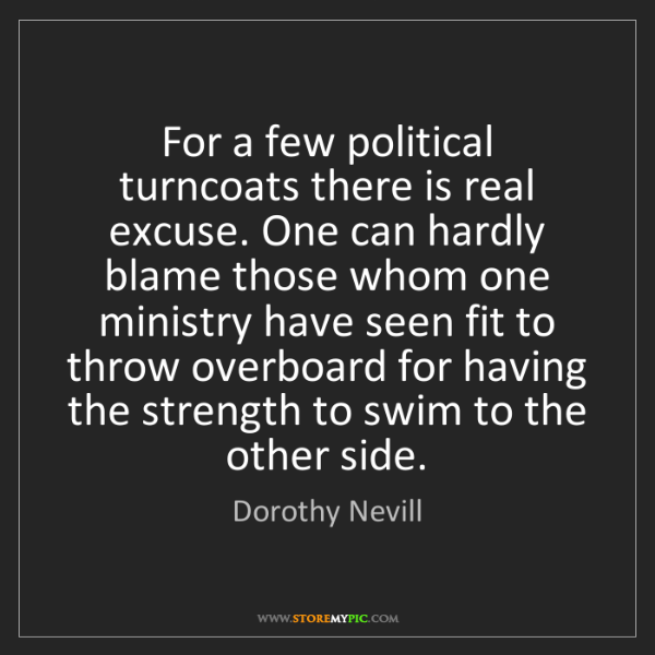 Dorothy Nevill: For a few political turncoats there is real excuse. One...