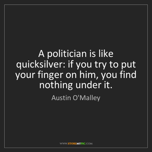 Austin O'Malley: A politician is like quicksilver: if you try to put your...