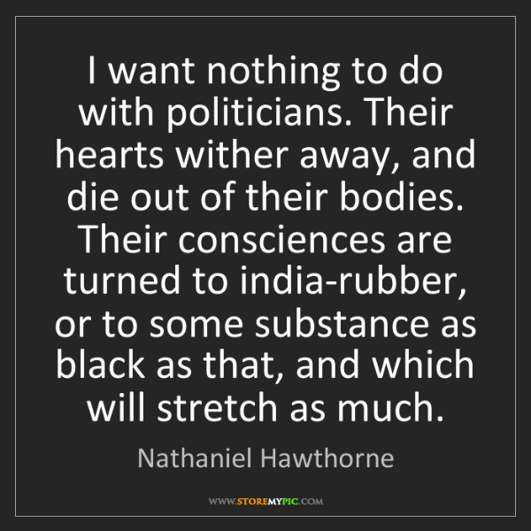 Nathaniel Hawthorne: I want nothing to do with politicians. Their hearts wither...