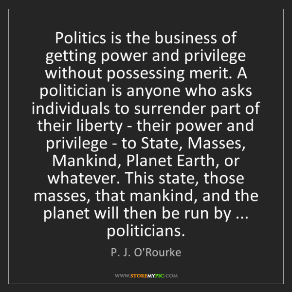 P. J. O'Rourke: Politics is the business of getting power and privilege...