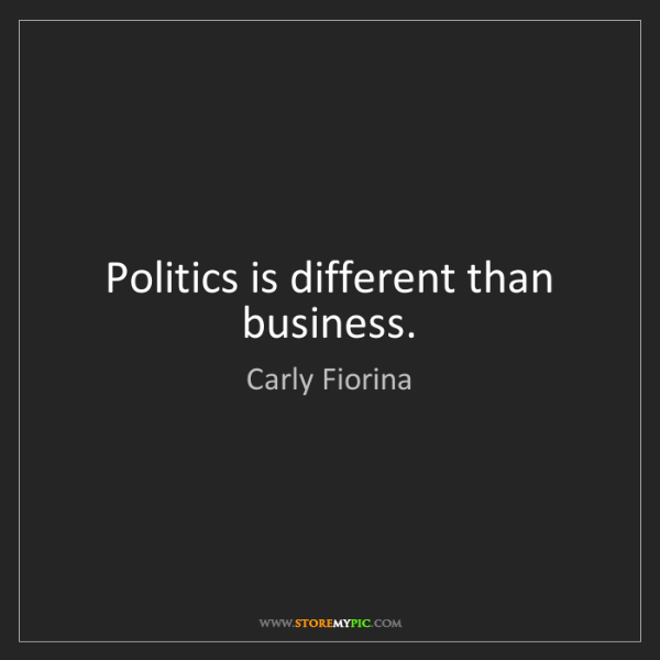Carly Fiorina: Politics is different than business.