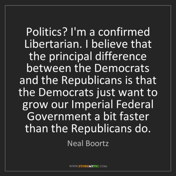 Neal Boortz: Politics? I'm a confirmed Libertarian. I believe that...