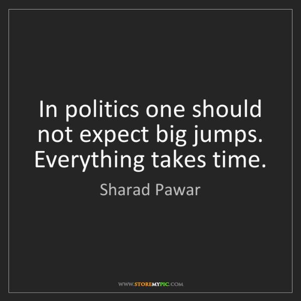 Sharad Pawar: In politics one should not expect big jumps. Everything...