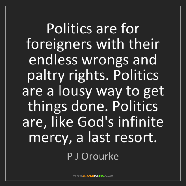 P J Orourke: Politics are for foreigners with their endless wrongs...