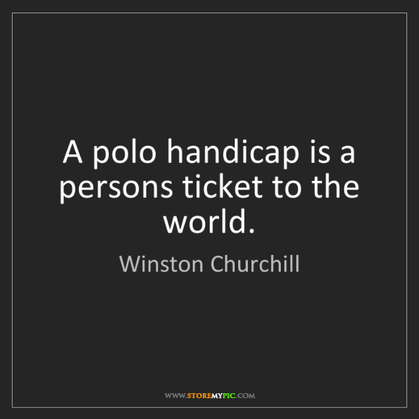 Winston Churchill: A polo handicap is a persons ticket to the world.