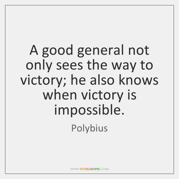 A good general not only sees the way to victory; he also ...