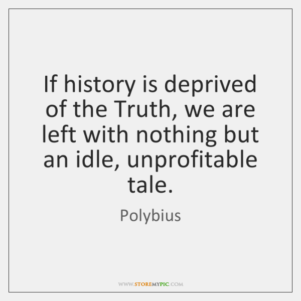 If history is deprived of the Truth, we are left with nothing ...