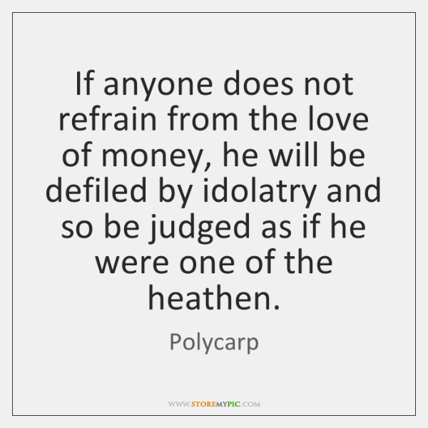 If anyone does not refrain from the love of money, he will ...