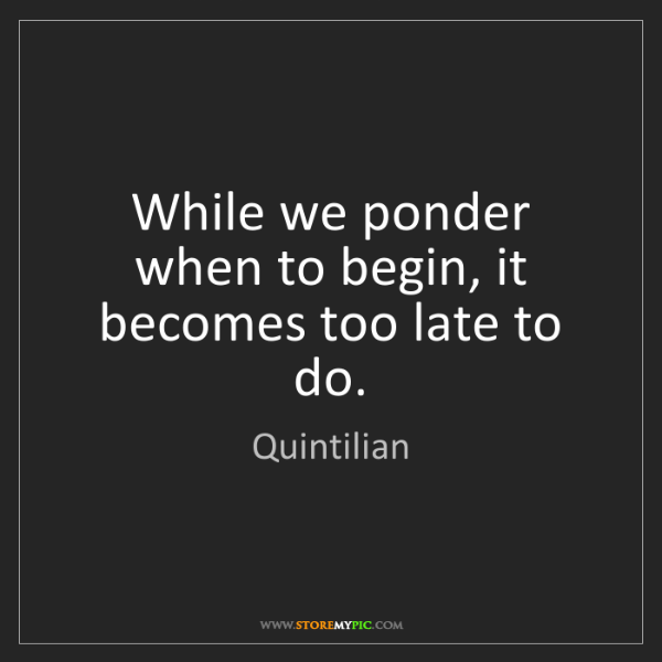Quintilian: While we ponder when to begin, it becomes too late to...