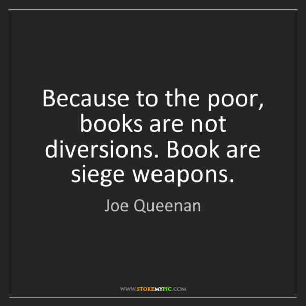 Joe Queenan: Because to the poor, books are not diversions. Book are...