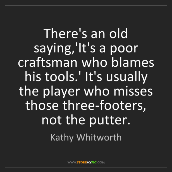 Kathy Whitworth: There's an old saying,'It's a poor craftsman who blames...