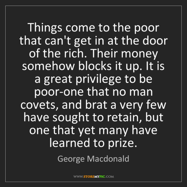 George Macdonald: Things come to the poor that can't get in at the door...