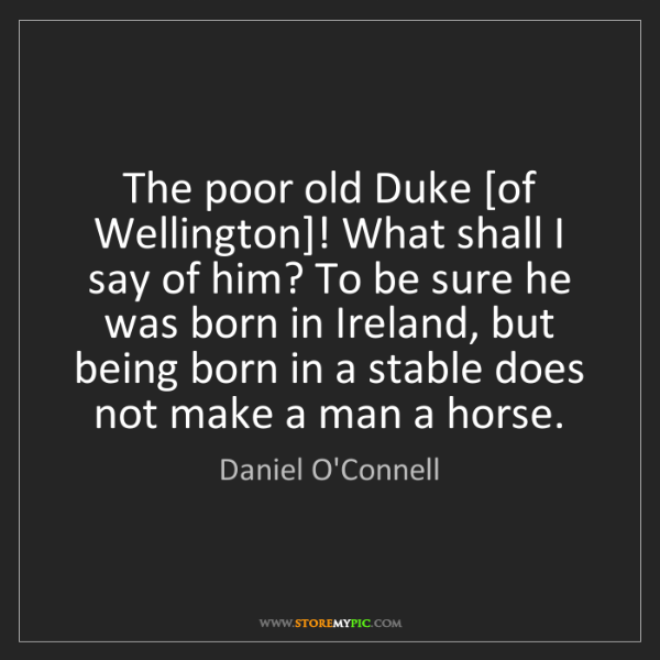 Daniel O'Connell: The poor old Duke [of Wellington]! What shall I say of...