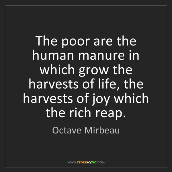 Octave Mirbeau: The poor are the human manure in which grow the harvests...