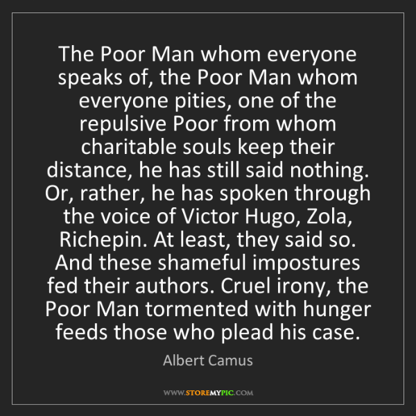 Albert Camus: The Poor Man whom everyone speaks of, the Poor Man whom...