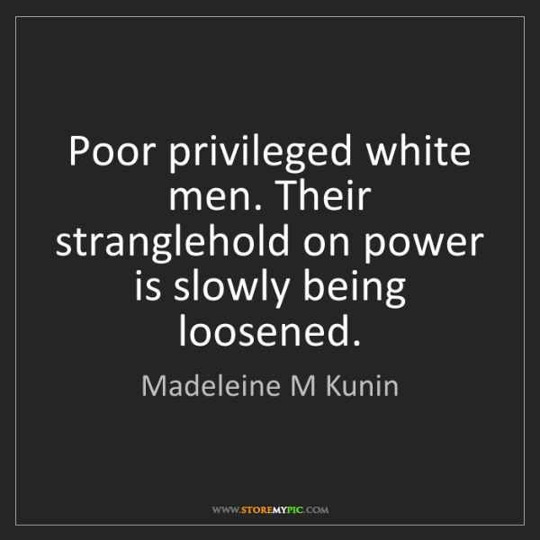 Madeleine M Kunin: Poor privileged white men. Their stranglehold on power...